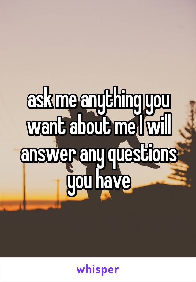 ask me anything you want about me I will answer any questions you have