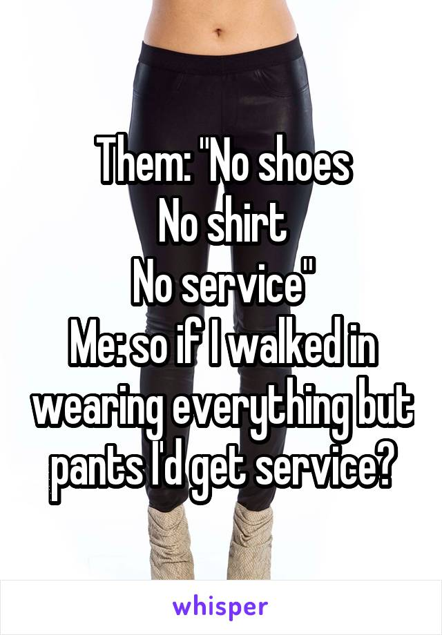 "Them: ""No shoes No shirt No service"" Me: so if I walked in wearing everything but pants I'd get service?"