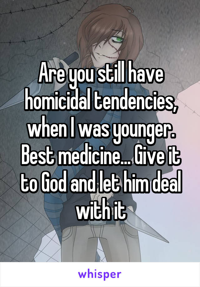 Are you still have homicidal tendencies, when I was younger. Best medicine... Give it to God and let him deal with it