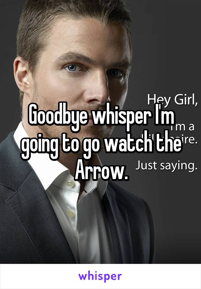 Goodbye whisper I'm going to go watch the Arrow.