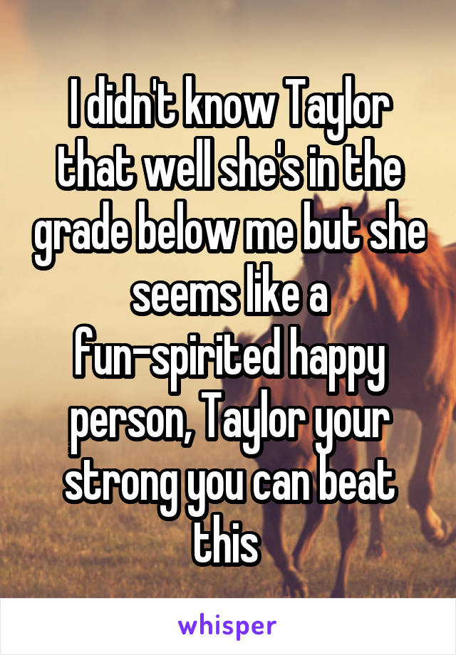 I didn't know Taylor that well she's in the grade below me but she seems like a fun-spirited happy person, Taylor your strong you can beat this