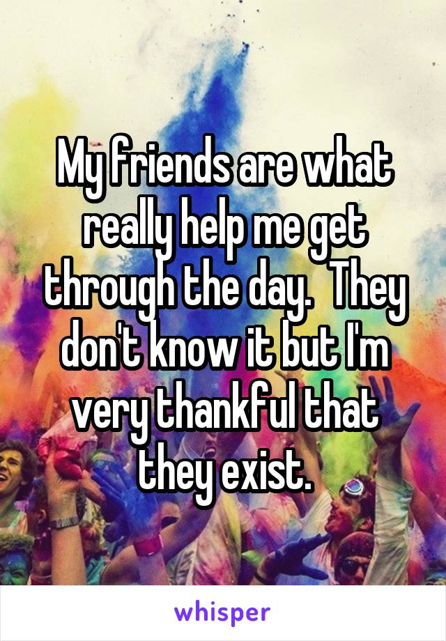 My friends are what really help me get through the day.  They don't know it but I'm very thankful that they exist.