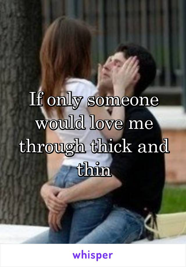 If only someone would love me through thick and thin