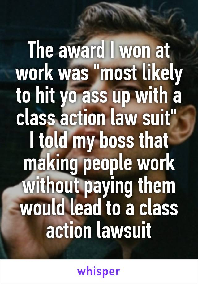 "The award I won at work was ""most likely to hit yo ass up with a class action law suit""  I told my boss that making people work without paying them would lead to a class action lawsuit"