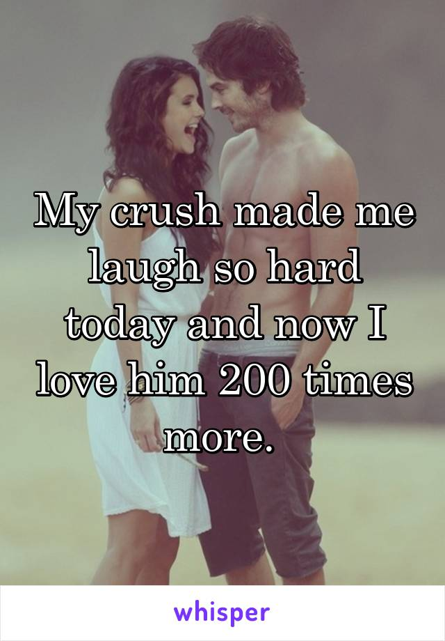 My crush made me laugh so hard today and now I love him 200 times more.