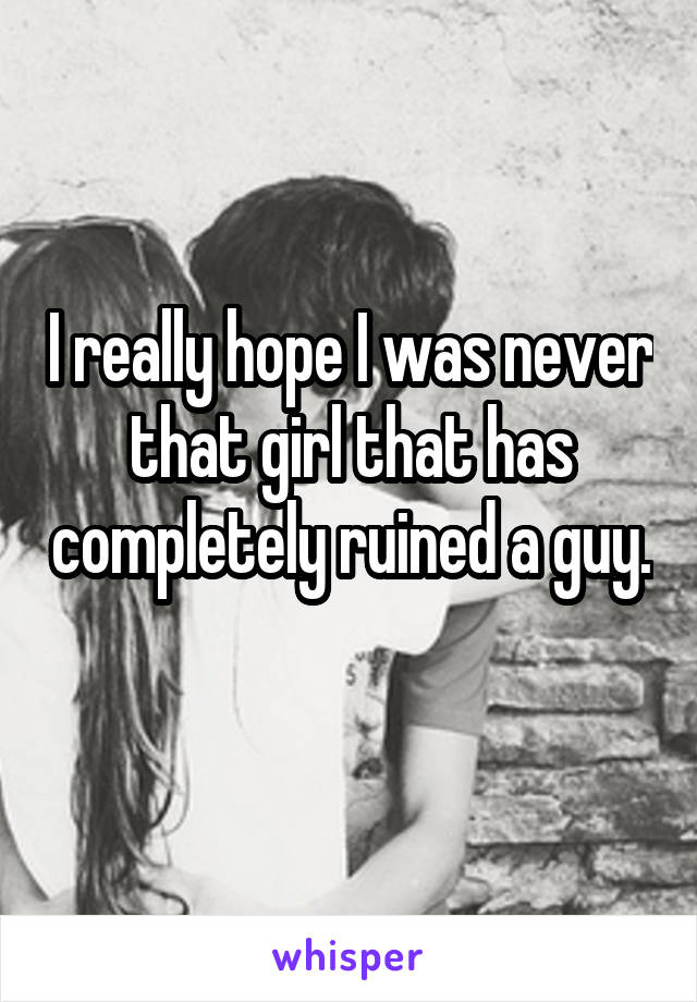 I really hope I was never that girl that has completely ruined a guy.