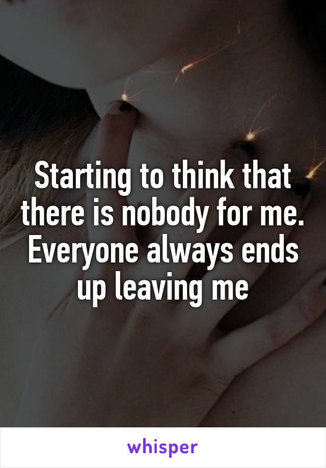Starting to think that there is nobody for me. Everyone always ends up leaving me