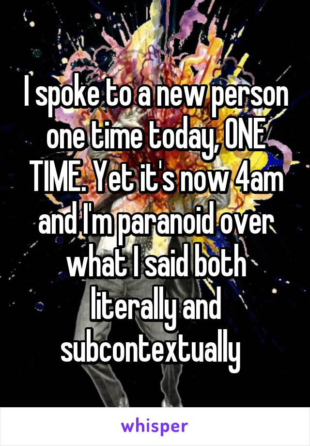 I spoke to a new person one time today, ONE TIME. Yet it's now 4am and I'm paranoid over what I said both literally and subcontextually