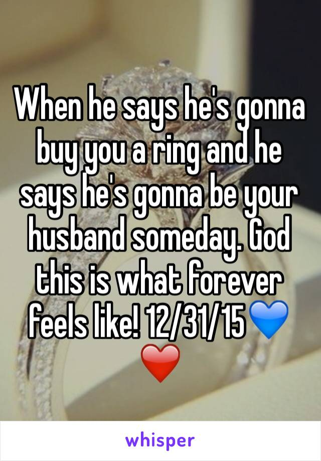 When he says he's gonna buy you a ring and he says he's gonna be your husband someday. God this is what forever feels like! 12/31/15💙❤️