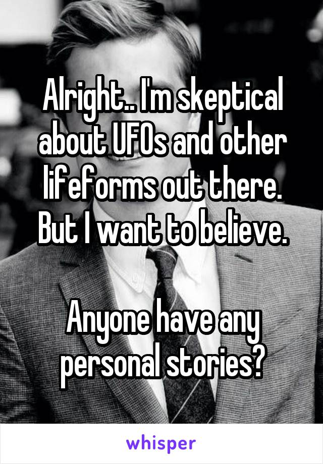 Alright.. I'm skeptical about UFOs and other lifeforms out there. But I want to believe.  Anyone have any personal stories?