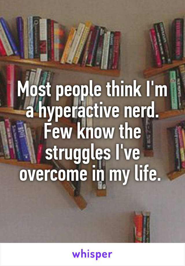 Most people think I'm a hyperactive nerd. Few know the struggles I've overcome in my life.
