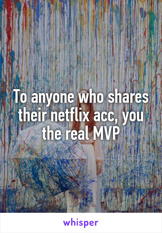 To anyone who shares their netflix acc, you the real MVP