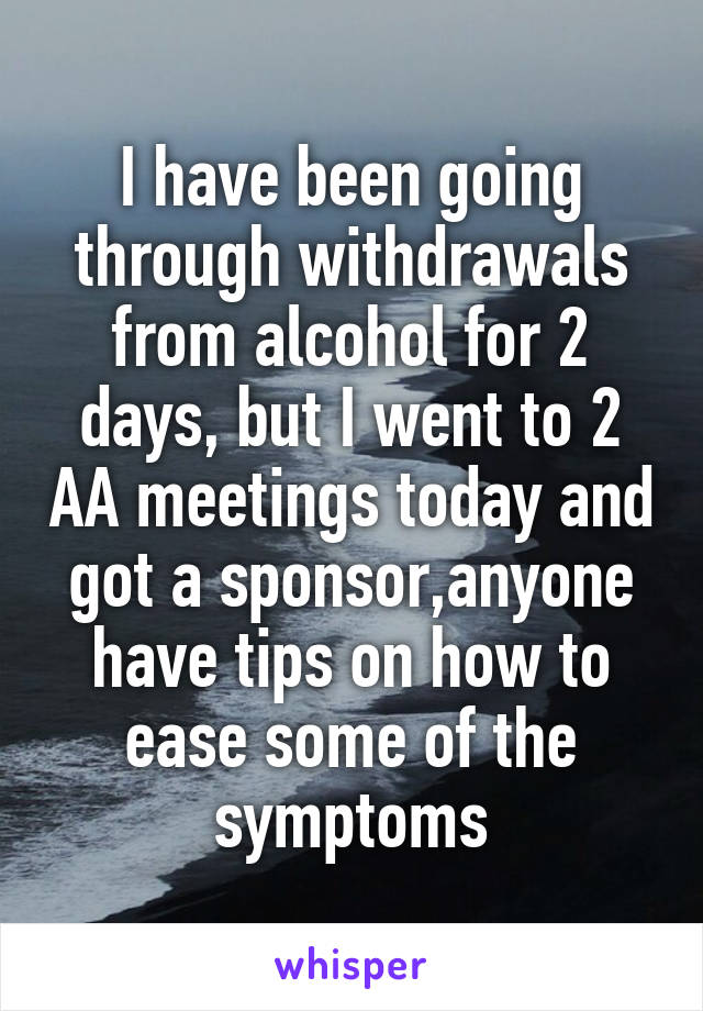 I have been going through withdrawals from alcohol for 2 days, but I went to 2 AA meetings today and got a sponsor,anyone have tips on how to ease some of the symptoms
