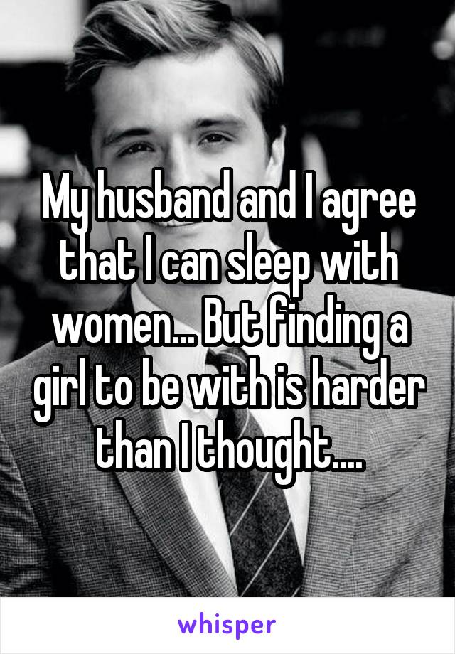 My husband and I agree that I can sleep with women... But finding a girl to be with is harder than I thought....