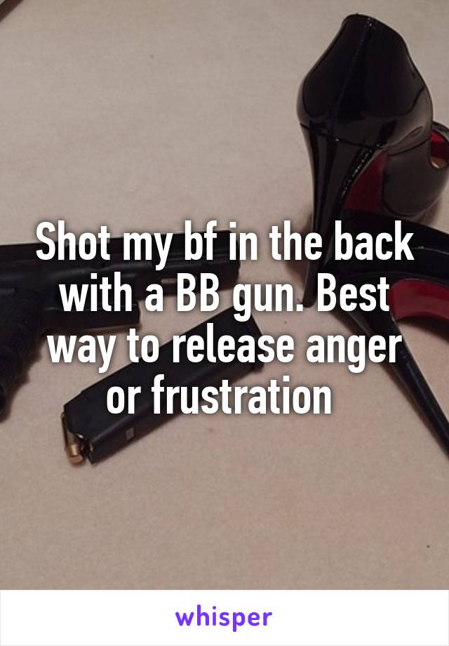 Shot my bf in the back with a BB gun. Best way to release anger or frustration