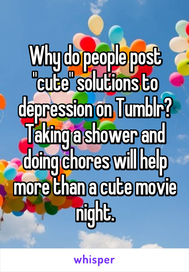 """Why do people post """"cute"""" solutions to depression on Tumblr? Taking a shower and doing chores will help more than a cute movie night."""