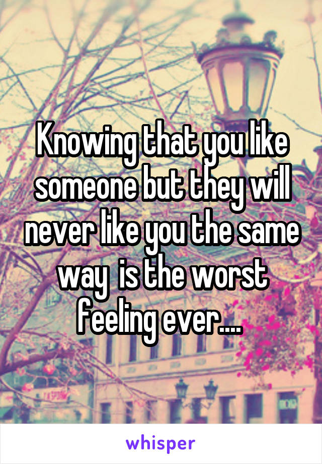 Knowing that you like someone but they will never like you the same way  is the worst feeling ever....