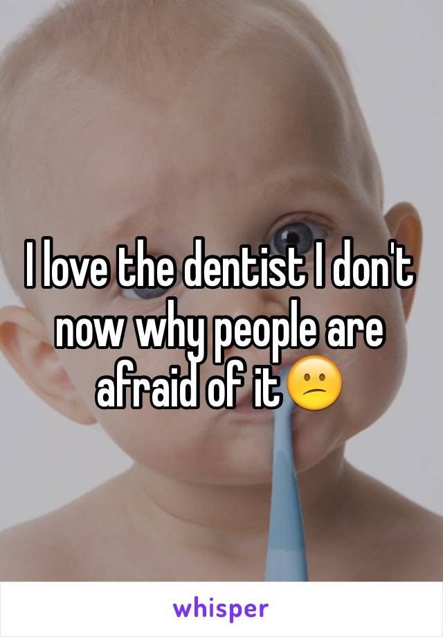 I love the dentist I don't now why people are afraid of it😕