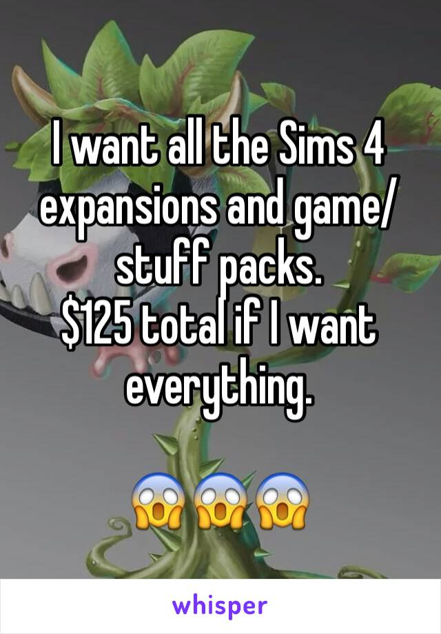I want all the Sims 4 expansions and game/stuff packs.  $125 total if I want everything.   😱😱😱