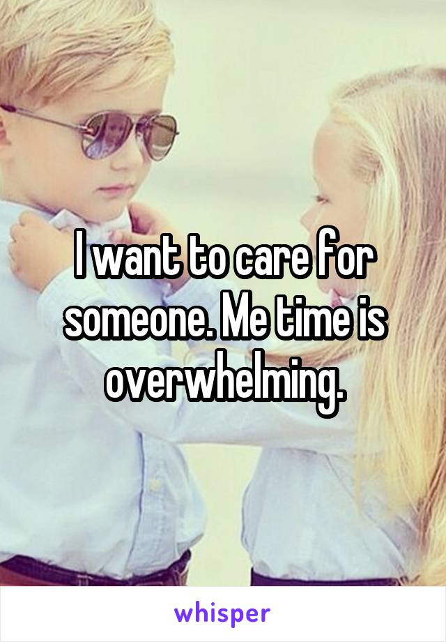I want to care for someone. Me time is overwhelming.