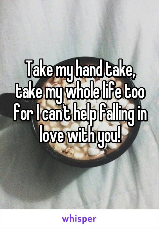 Take my hand take, take my whole life too for I can't help falling in love with you!