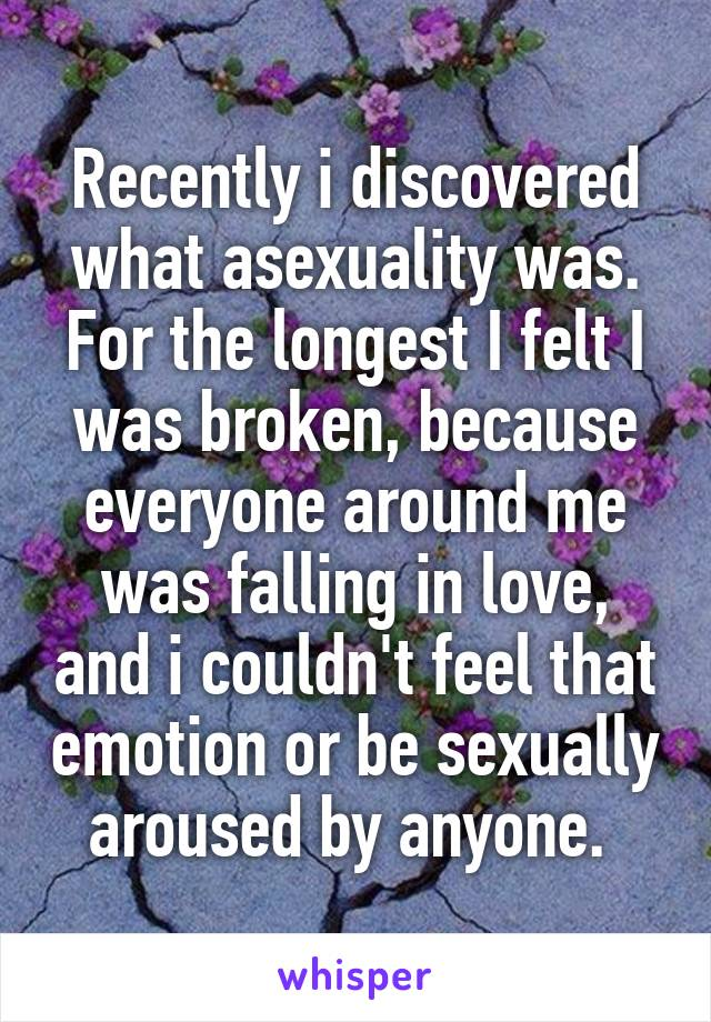 Recently i discovered what asexuality was. For the longest I felt I was broken, because everyone around me was falling in love, and i couldn't feel that emotion or be sexually aroused by anyone.