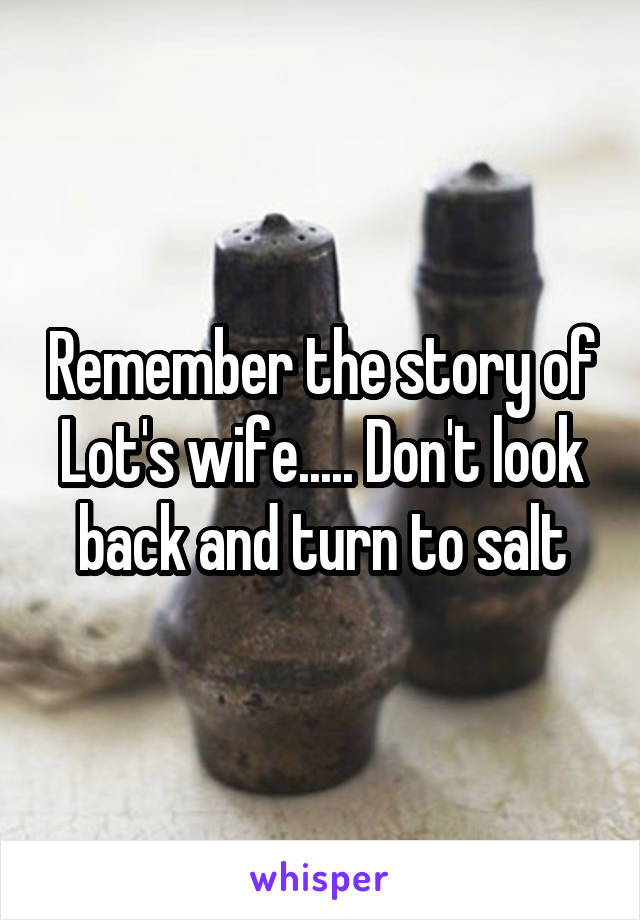 Remember the story of Lot's wife..... Don't look back and turn to salt