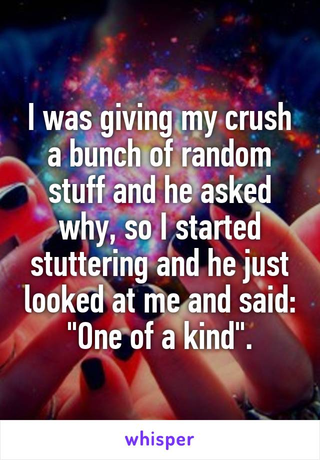 """I was giving my crush a bunch of random stuff and he asked why, so I started stuttering and he just looked at me and said: """"One of a kind""""."""