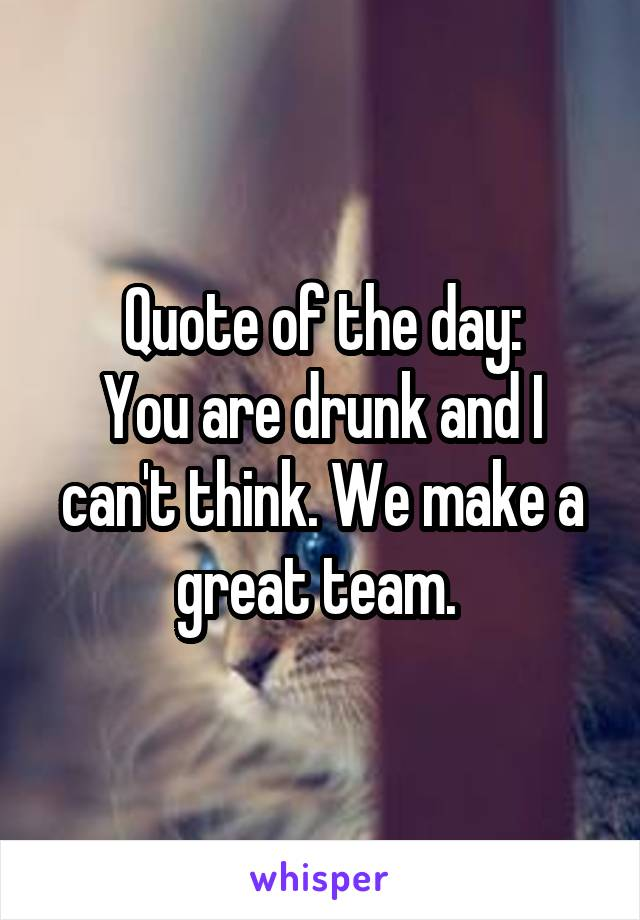 Quote of the day: You are drunk and I can't think. We make a great team.