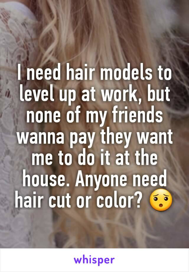 I need hair models to level up at work, but none of my friends wanna pay they want me to do it at the house. Anyone need hair cut or color? 😯