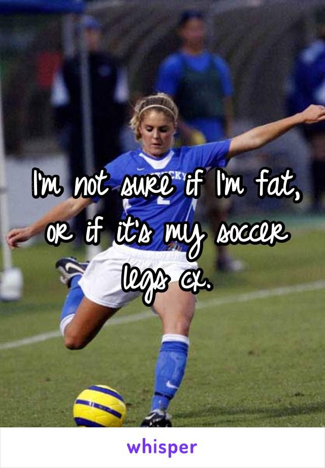 I'm not sure if I'm fat, or if it's my soccer legs cx.
