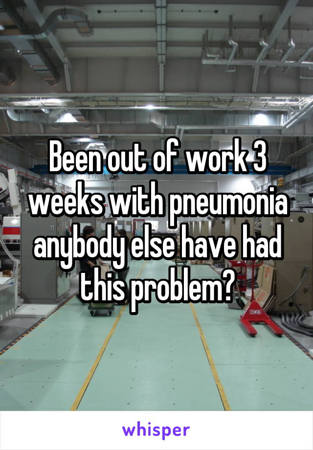 Been out of work 3 weeks with pneumonia anybody else have had this problem?