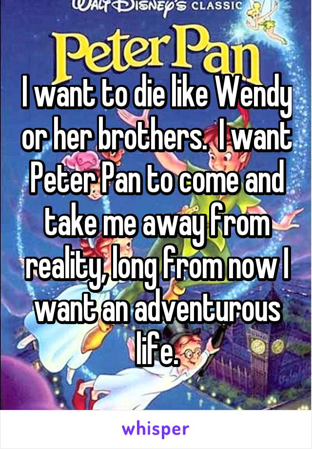 I want to die like Wendy or her brothers.  I want Peter Pan to come and take me away from reality, long from now I want an adventurous life.