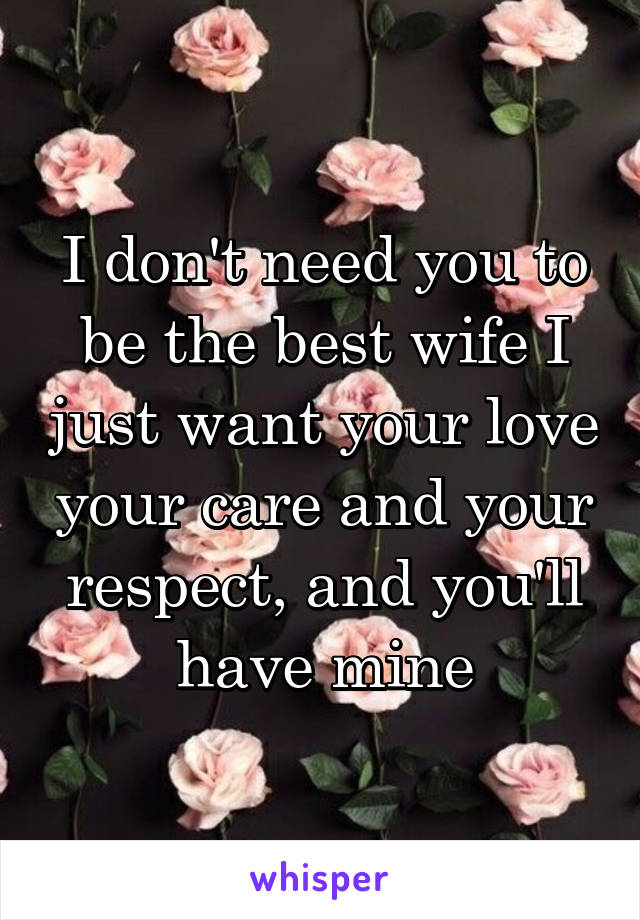 I don't need you to be the best wife I just want your love your care and your respect, and you'll have mine