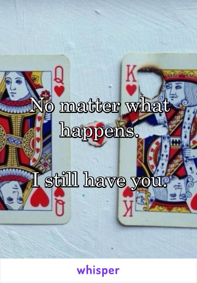 No matter what happens.  I still have you.