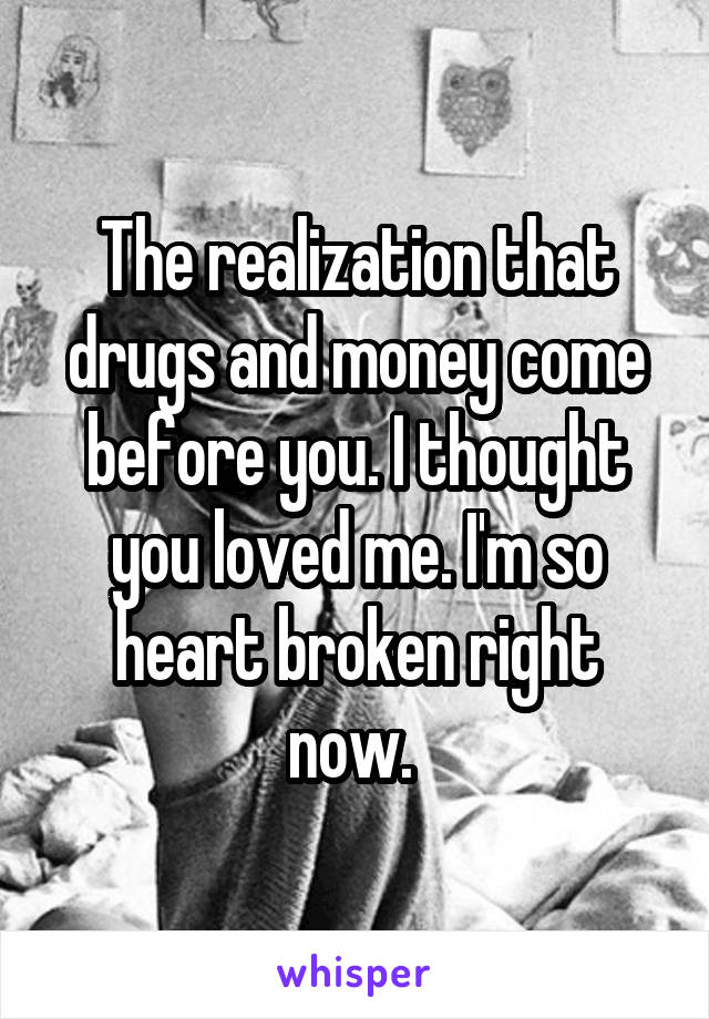 The realization that drugs and money come before you. I thought you loved me. I'm so heart broken right now.
