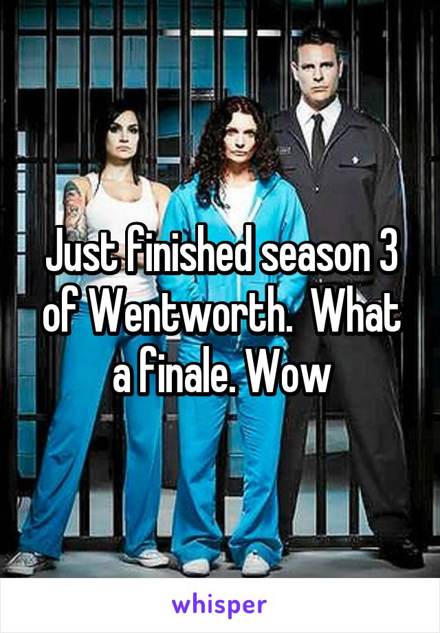Just finished season 3 of Wentworth.  What a finale. Wow