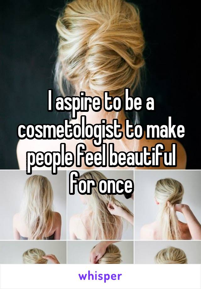 I aspire to be a cosmetologist to make people feel beautiful for once