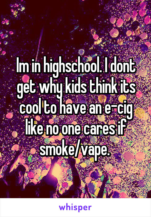 Im in highschool. I dont get why kids think its cool to have an e-cig like no one cares if smoke/vape.