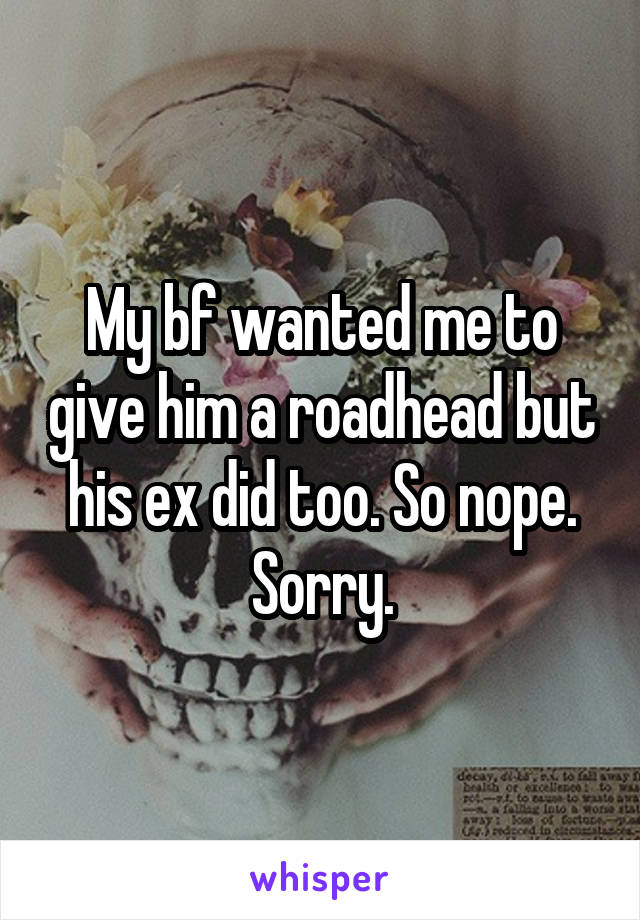 My bf wanted me to give him a roadhead but his ex did too. So nope. Sorry.