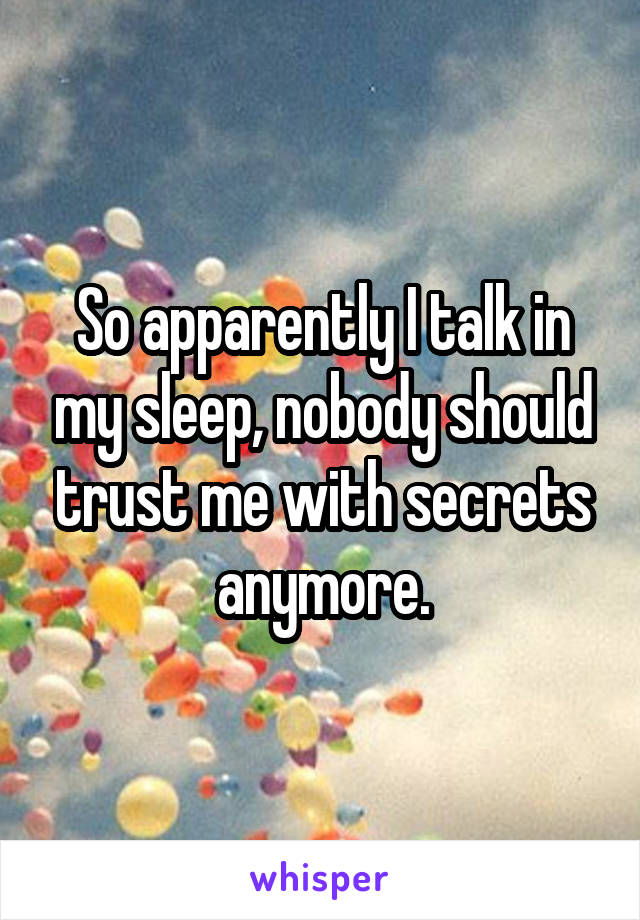 So apparently I talk in my sleep, nobody should trust me with secrets anymore.