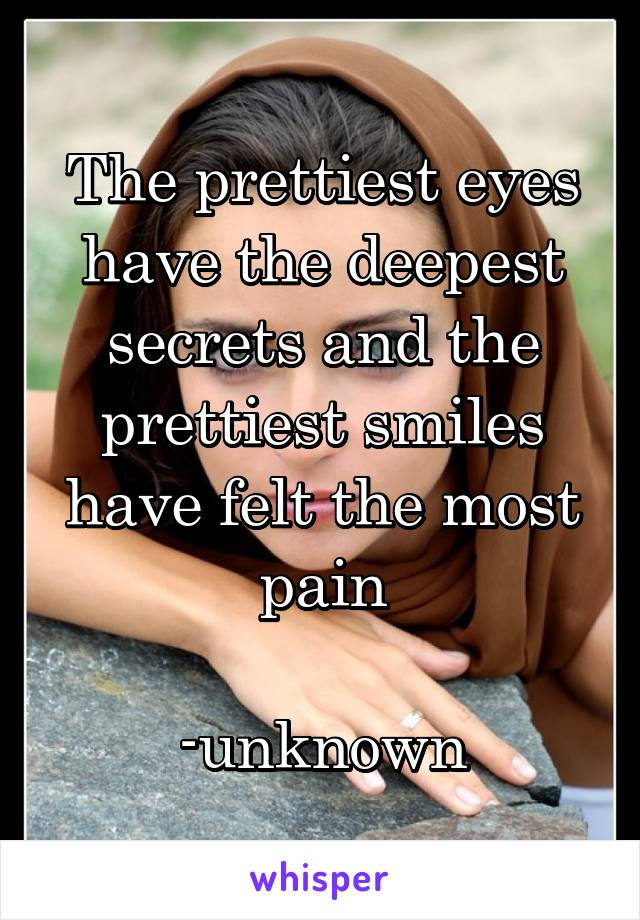 The prettiest eyes have the deepest secrets and the prettiest smiles have felt the most pain                     -unknown