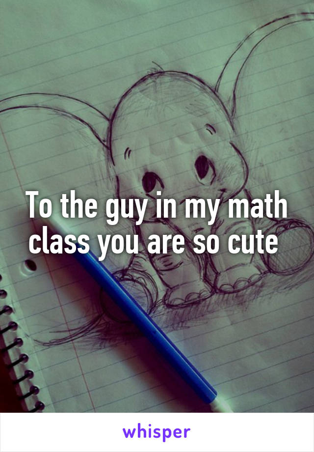 To the guy in my math class you are so cute