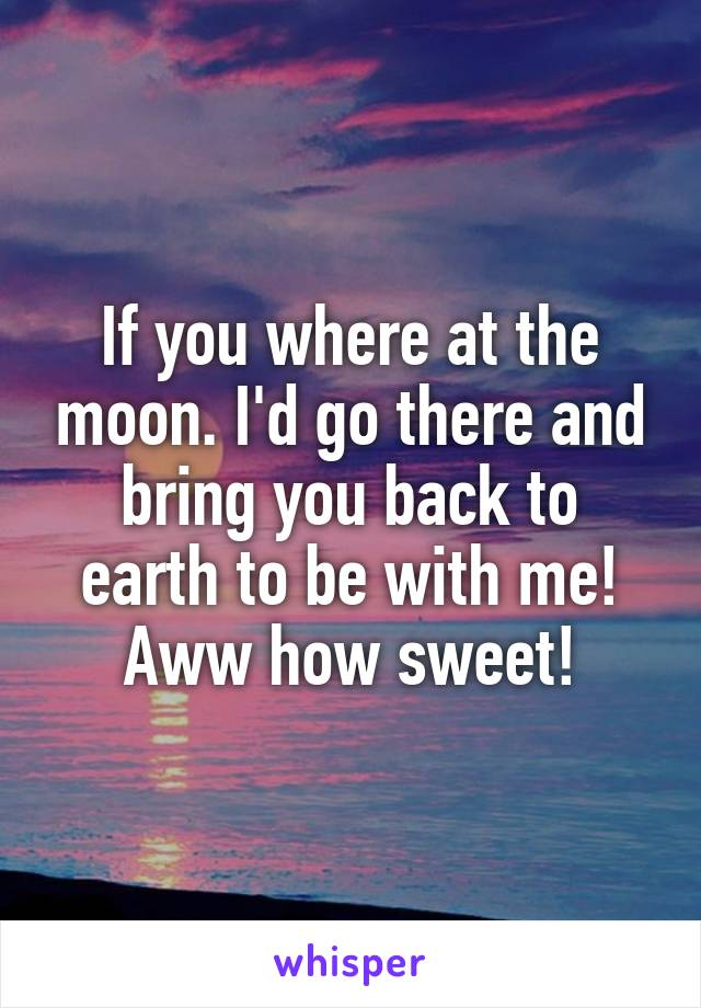 If you where at the moon. I'd go there and bring you back to earth to be with me! Aww how sweet!