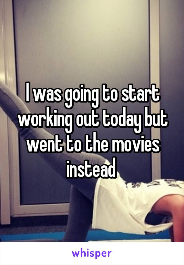 I was going to start working out today but went to the movies instead