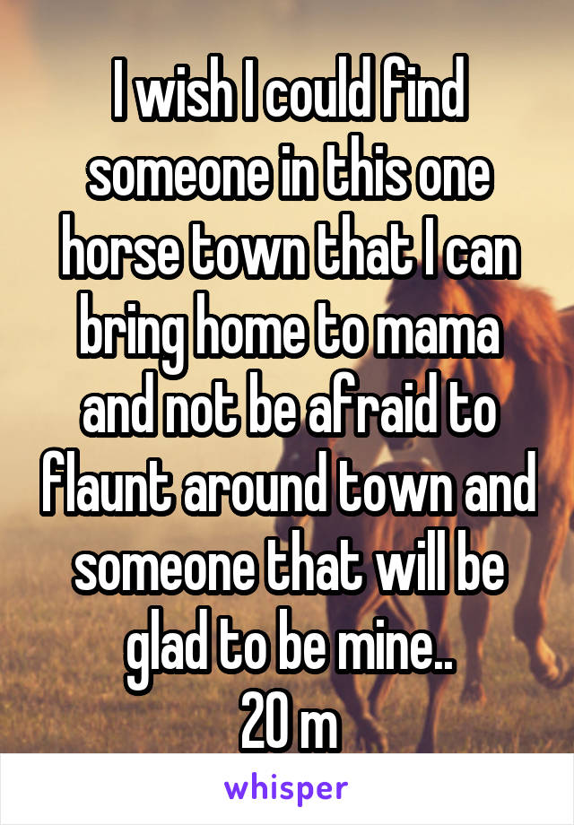 I wish I could find someone in this one horse town that I can bring home to mama and not be afraid to flaunt around town and someone that will be glad to be mine.. 20 m