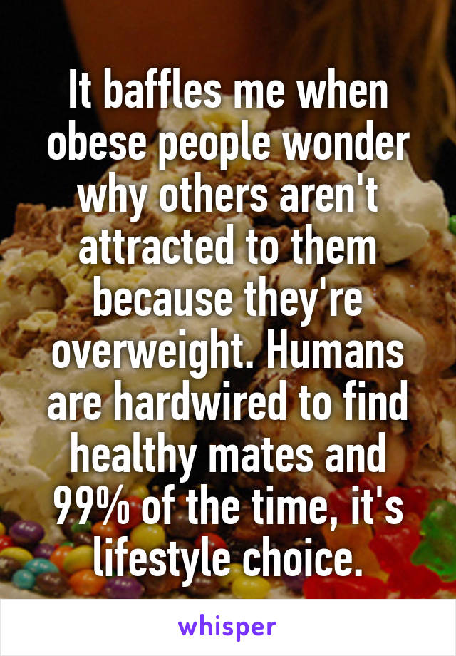 It baffles me when obese people wonder why others aren't attracted to them because they're overweight. Humans are hardwired to find healthy mates and 99% of the time, it's lifestyle choice.