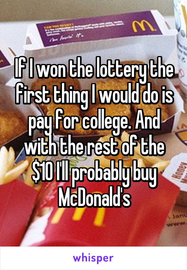 If I won the lottery the first thing I would do is pay for college. And with the rest of the $10 I'll probably buy McDonald's