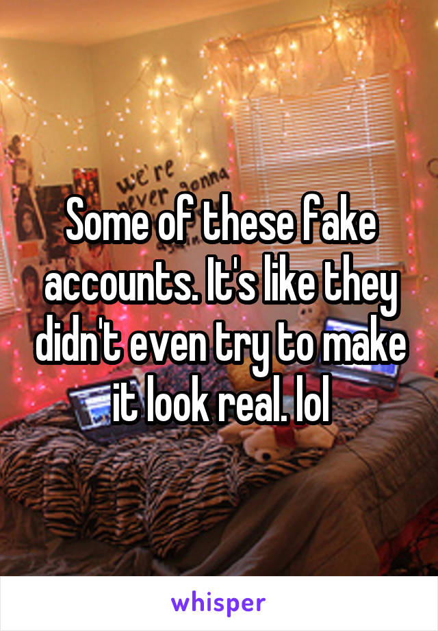 Some of these fake accounts. It's like they didn't even try to make it look real. lol