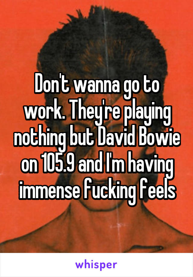 Don't wanna go to work. They're playing nothing but David Bowie on 105.9 and I'm having immense fucking feels
